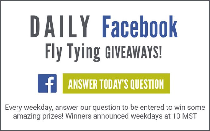 Enter our daily giveaways by answering our fly tying questions on Facebook